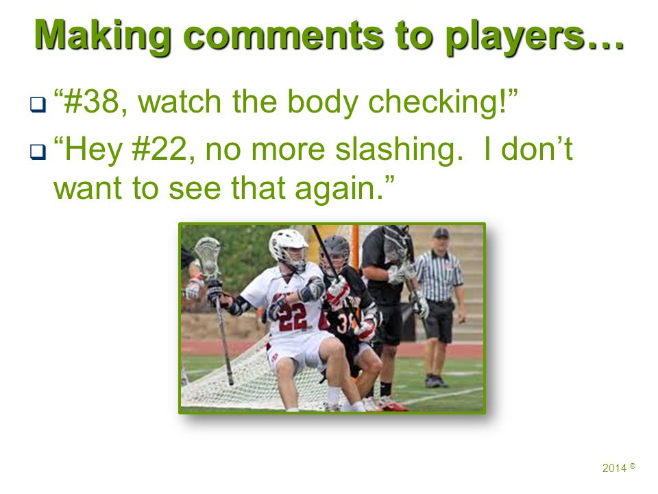 Making comments to players…   #38, watch the body checking!   Hey #22, no more slashing.
