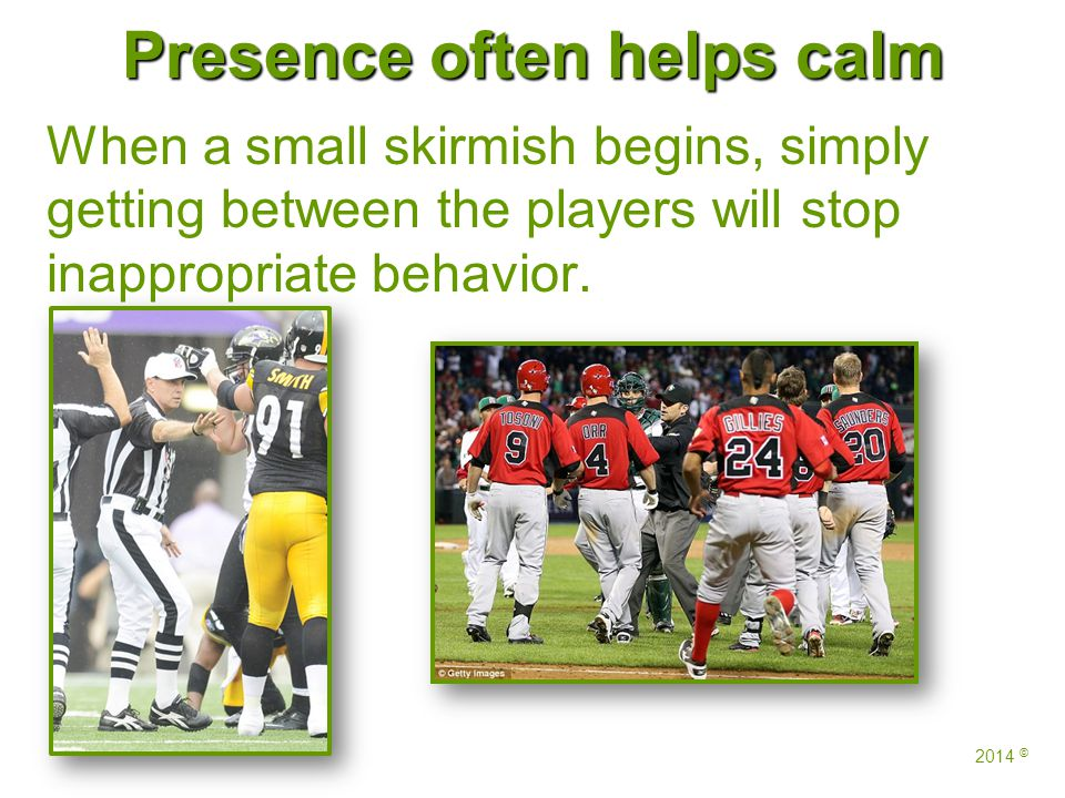 Presence often helps calm When a small skirmish begins, simply getting between the players will stop inappropriate behavior. 2014 ©