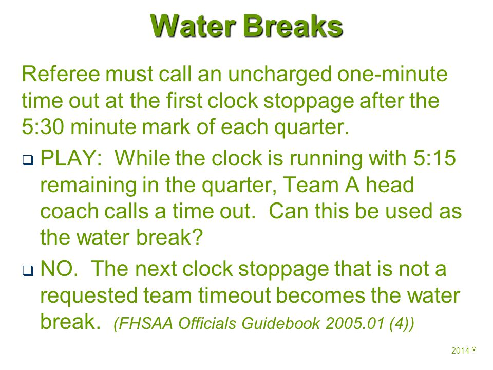 Water Breaks Referee must call an uncharged one-minute time out at the first clock stoppage after the 5:30 minute mark of each quarter.