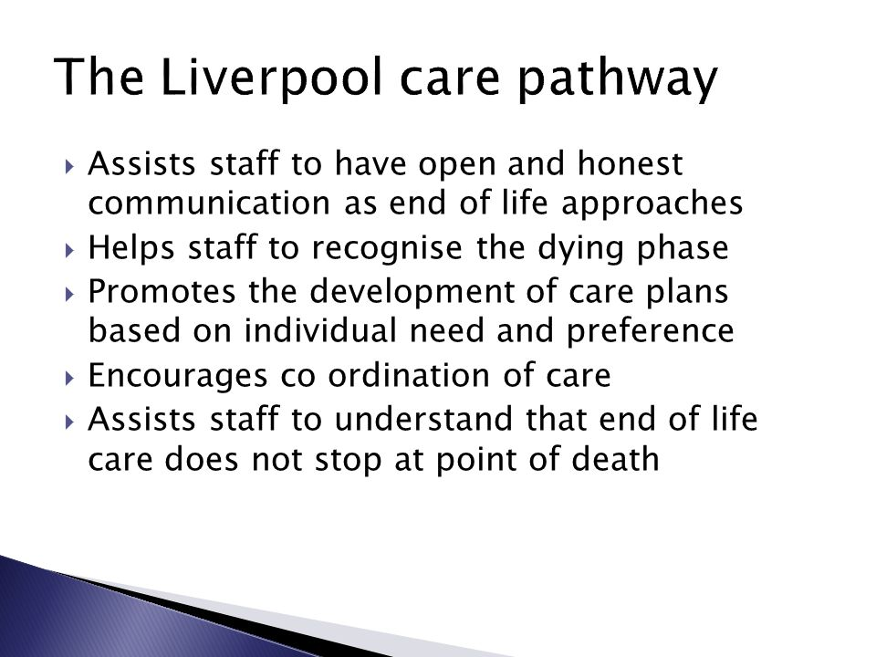 Assists staff to have open and honest communication as end of life approaches  Helps staff to recognise the dying phase  Promotes the development of care plans based on individual need and preference  Encourages co ordination of care  Assists staff to understand that end of life care does not stop at point of death