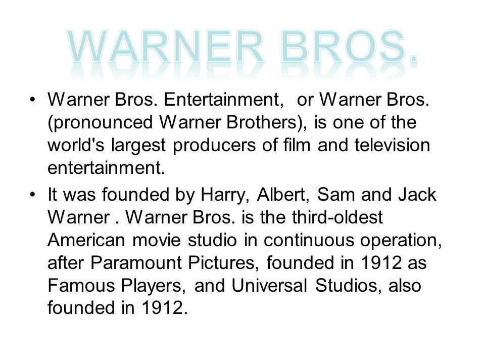 Warner Bros. Entertainment, or Warner Bros. (pronounced Warner Brothers), is one of the world's largest producers of film and television entertainment