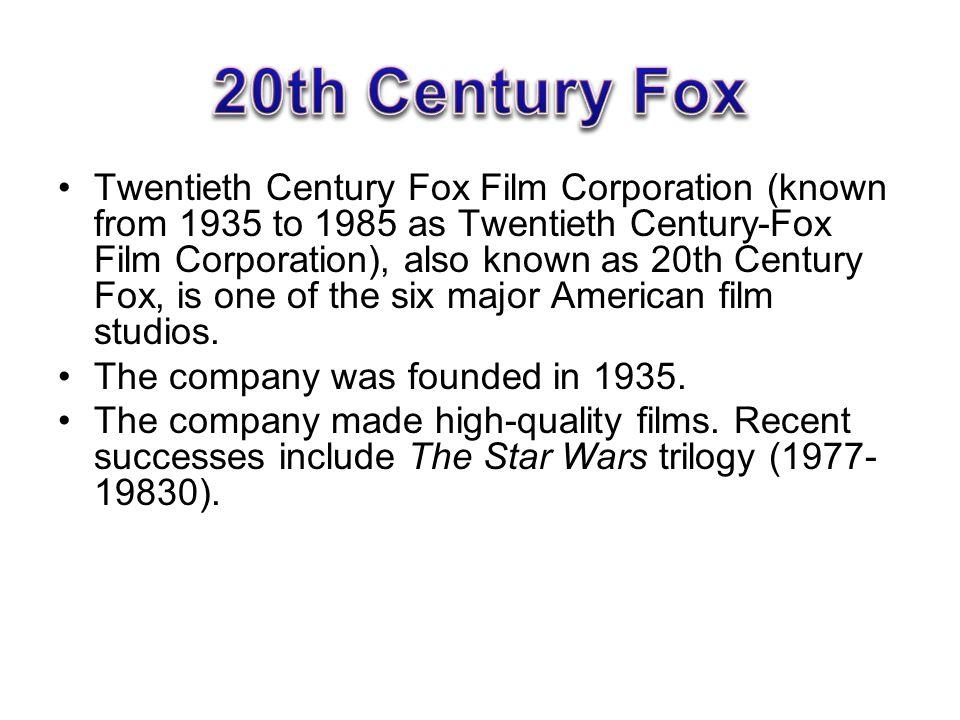 Twentieth Century Fox Film Corporation (known from 1935 to 1985 as Twentieth Century-Fox Film Corporation), also known as 20th Century Fox, is one of