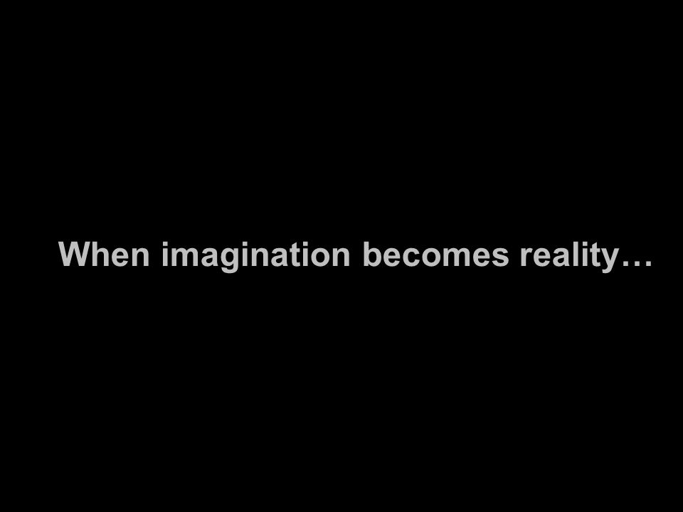 When imagination becomes reality…