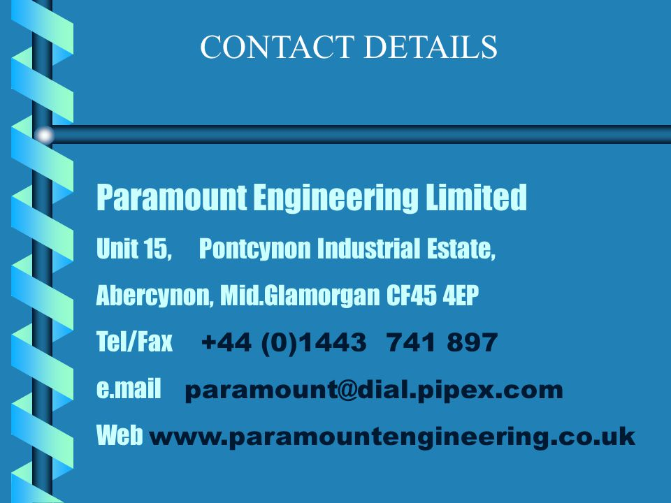 Paramount Engineering Limited Unit 15, Pontcynon Industrial Estate, Abercynon, Mid.Glamorgan CF45 4EP Tel/Fax +44 (0)1443 741 897 e.mail paramount@dial.pipex.com Web www.paramountengineering.co.uk CONTACT DETAILS