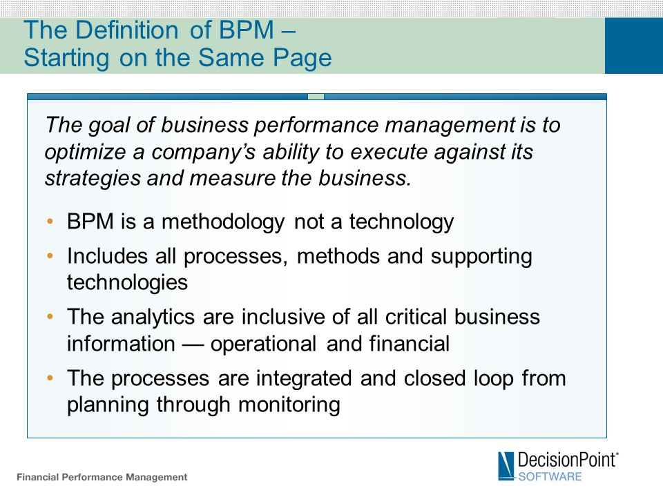 The Definition of BPM – Starting on the Same Page BPM is a methodology not a technology Includes all processes, methods and supporting technologies The analytics are inclusive of all critical business information — operational and financial The processes are integrated and closed loop from planning through monitoring The goal of business performance management is to optimize a company's ability to execute against its strategies and measure the business.