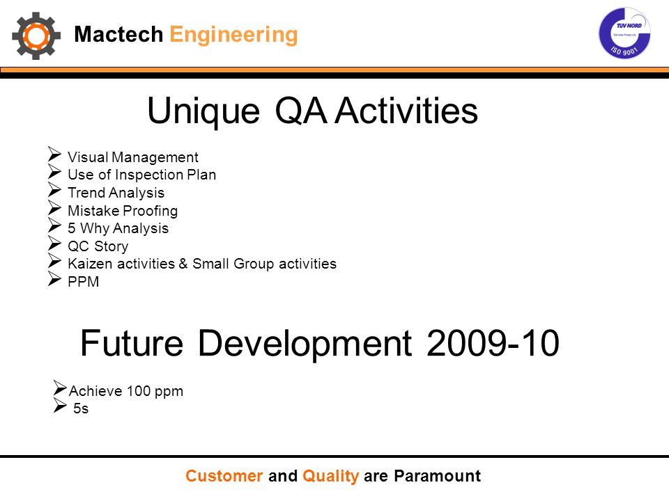 Mactech Engineering Unique QA Activities  Visual Management  Use of Inspection Plan  Trend Analysis  Mistake Proofing  5 Why Analysis  QC Story