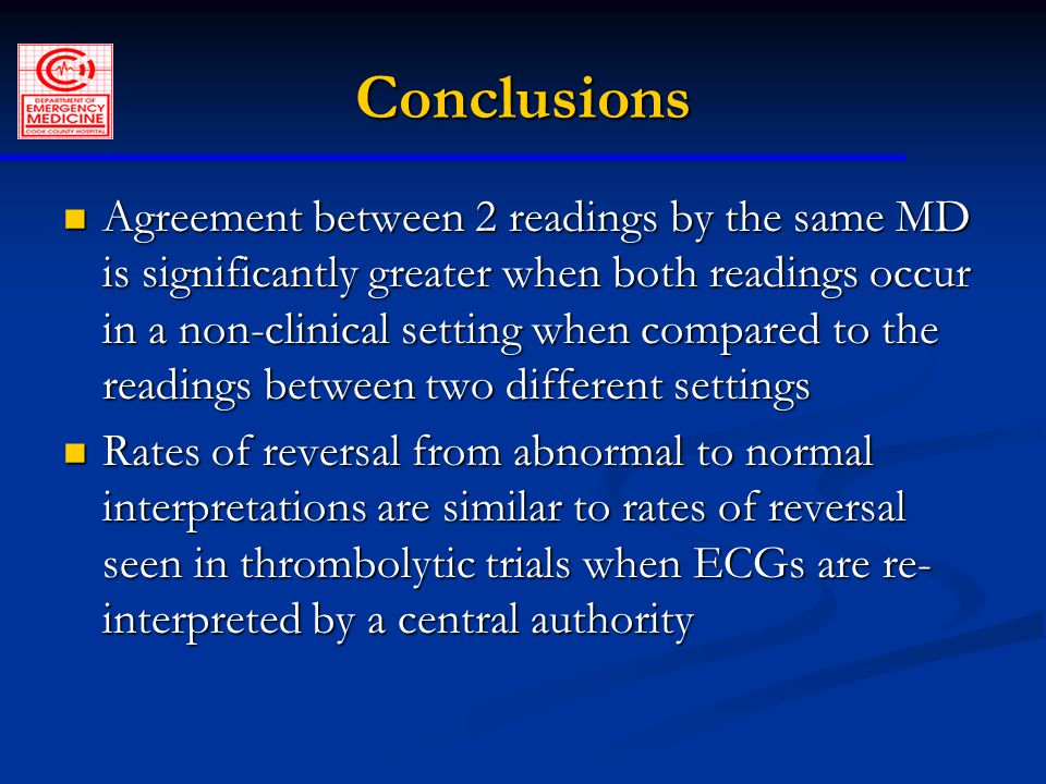 Conclusions Agreement between 2 readings by the same MD is significantly greater when both readings occur in a non-clinical setting when compared to the readings between two different settings Agreement between 2 readings by the same MD is significantly greater when both readings occur in a non-clinical setting when compared to the readings between two different settings Rates of reversal from abnormal to normal interpretations are similar to rates of reversal seen in thrombolytic trials when ECGs are re- interpreted by a central authority Rates of reversal from abnormal to normal interpretations are similar to rates of reversal seen in thrombolytic trials when ECGs are re- interpreted by a central authority