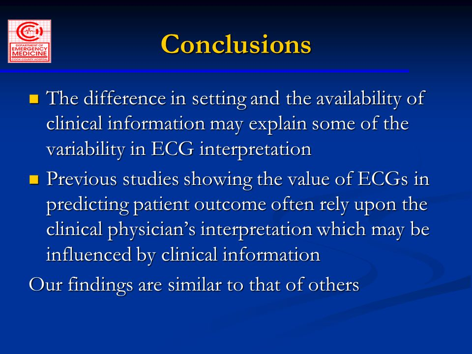 Conclusions The difference in setting and the availability of clinical information may explain some of the variability in ECG interpretation The difference in setting and the availability of clinical information may explain some of the variability in ECG interpretation Previous studies showing the value of ECGs in predicting patient outcome often rely upon the clinical physician's interpretation which may be influenced by clinical information Previous studies showing the value of ECGs in predicting patient outcome often rely upon the clinical physician's interpretation which may be influenced by clinical information Our findings are similar to that of others