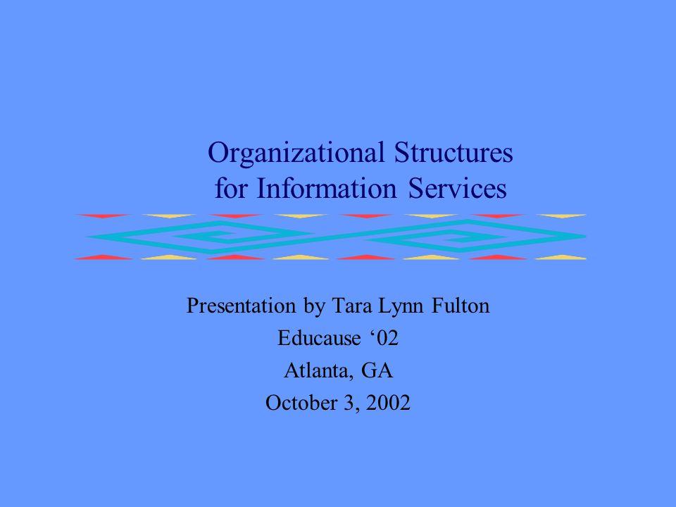 Organizational Structures for Information Services Presentation by Tara Lynn Fulton Educause '02 Atlanta, GA October 3, 2002