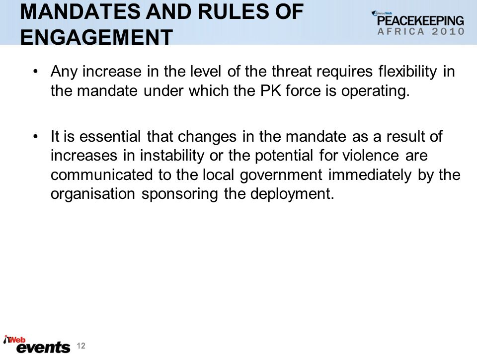 12 MANDATES AND RULES OF ENGAGEMENT Any increase in the level of the threat requires flexibility in the mandate under which the PK force is operating.