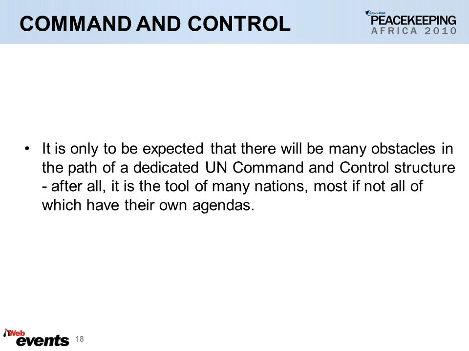 18 COMMAND AND CONTROL It is only to be expected that there will be many obstacles in the path of a dedicated UN Command and Control structure - after all, it is the tool of many nations, most if not all of which have their own agendas.