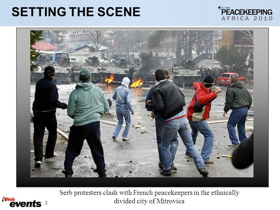 2 SETTING THE SCENE Serb protesters clash with French peacekeepers in the ethnically divided city of Mitrovica