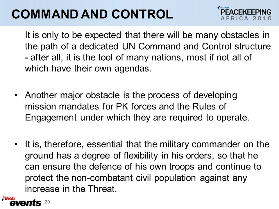 20 COMMAND AND CONTROL It is only to be expected that there will be many obstacles in the path of a dedicated UN Command and Control structure - after all, it is the tool of many nations, most if not all of which have their own agendas.