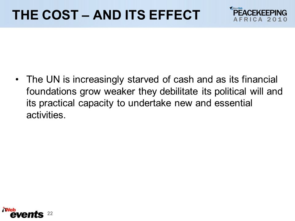 22 THE COST – AND ITS EFFECT The UN is increasingly starved of cash and as its financial foundations grow weaker they debilitate its political will and its practical capacity to undertake new and essential activities.