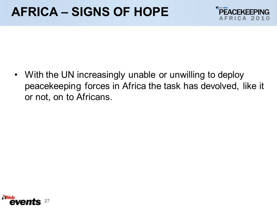 27 AFRICA – SIGNS OF HOPE With the UN increasingly unable or unwilling to deploy peacekeeping forces in Africa the task has devolved, like it or not, on to Africans.