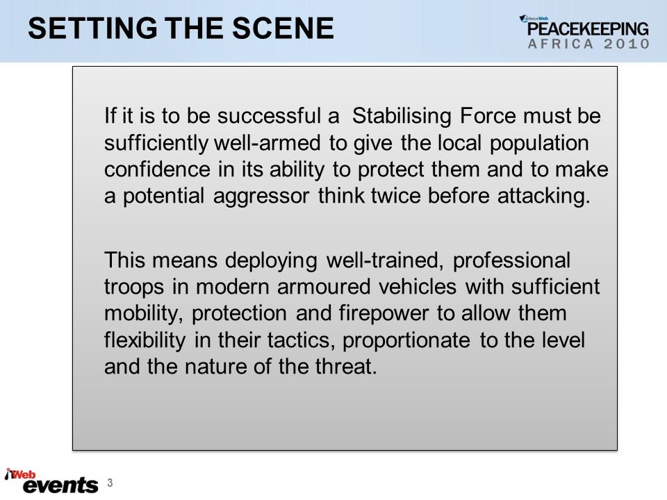 3 SETTING THE SCENE If it is to be successful a Stabilising Force must be sufficiently well-armed to give the local population confidence in its ability to protect them and to make a potential aggressor think twice before attacking.