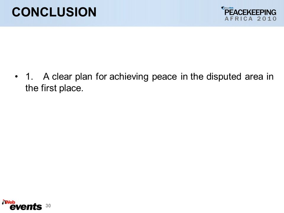 30 CONCLUSION 1.A clear plan for achieving peace in the disputed area in the first place.