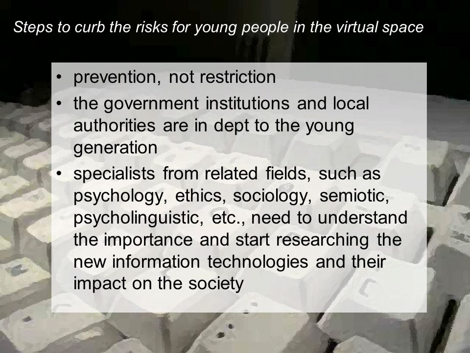 Steps to curb the risks for young people in the virtual space prevention, not restriction the government institutions and local authorities are in dept to the young generation specialists from related fields, such as psychology, ethics, sociology, semiotic, psycholinguistic, etc., need to understand the importance and start researching the new information technologies and their impact on the society