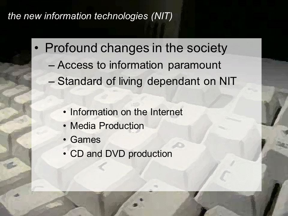 the new information technologies (NIT) Profound changes in the society –Access to information paramount –Standard of living dependant on NIT Information on the Internet Media Production Games CD and DVD production
