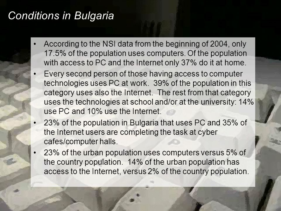 Conditions in Bulgaria According to the NSI data from the beginning of 2004, only 17.5% of the population uses computers. Of the population with acces