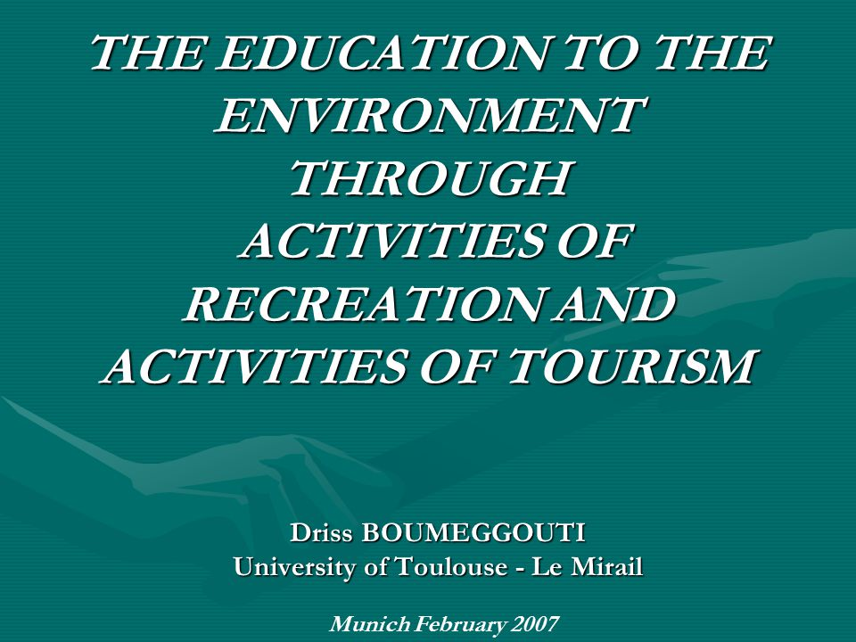 THE EDUCATION TO THE ENVIRONMENT THROUGH ACTIVITIES OF RECREATION AND ACTIVITIES OF TOURISM Driss BOUMEGGOUTI University of Toulouse - Le Mirail Munich February 2007