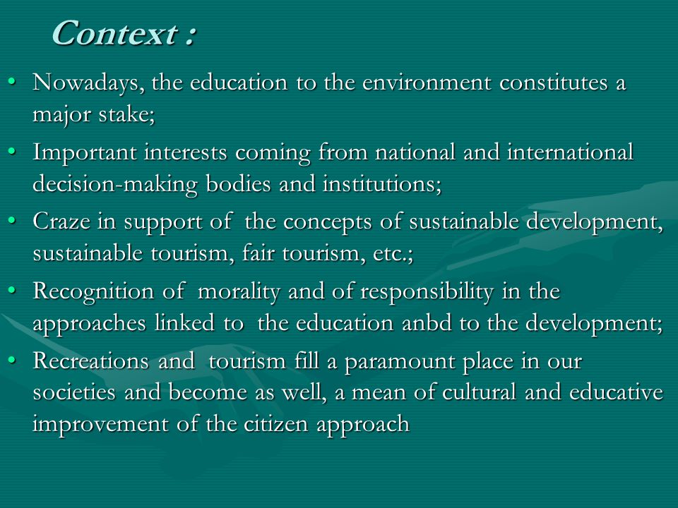 Context : Nowadays, the education to the environment constitutes a major stake;Nowadays, the education to the environment constitutes a major stake; Important interests coming from national and international decision-making bodies and institutions;Important interests coming from national and international decision-making bodies and institutions; Craze in support of the concepts of sustainable development, sustainable tourism, fair tourism, etc.;Craze in support of the concepts of sustainable development, sustainable tourism, fair tourism, etc.; Recognition of morality and of responsibility in the approaches linked to the education anbd to the development;Recognition of morality and of responsibility in the approaches linked to the education anbd to the development; Recreations and tourism fill a paramount place in our societies and become as well, a mean of cultural and educative improvement of the citizen approachRecreations and tourism fill a paramount place in our societies and become as well, a mean of cultural and educative improvement of the citizen approach