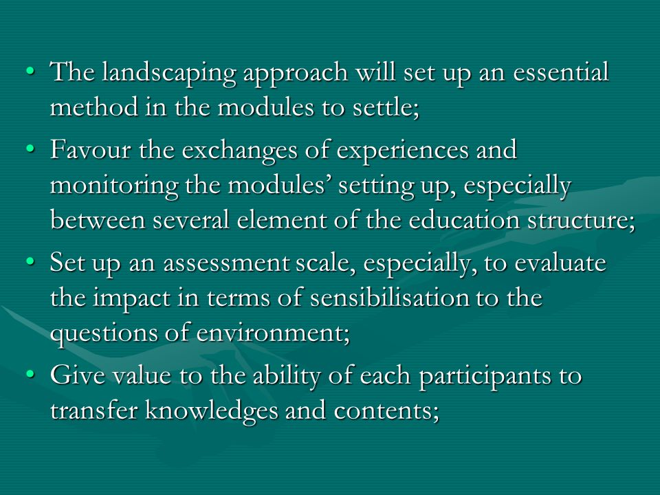 The landscaping approach will set up an essential method in the modules to settle;The landscaping approach will set up an essential method in the modules to settle; Favour the exchanges of experiences and monitoring the modules' setting up, especially between several element of the education structure;Favour the exchanges of experiences and monitoring the modules' setting up, especially between several element of the education structure; Set up an assessment scale, especially, to evaluate the impact in terms of sensibilisation to the questions of environment;Set up an assessment scale, especially, to evaluate the impact in terms of sensibilisation to the questions of environment; Give value to the ability of each participants to transfer knowledges and contents;Give value to the ability of each participants to transfer knowledges and contents;