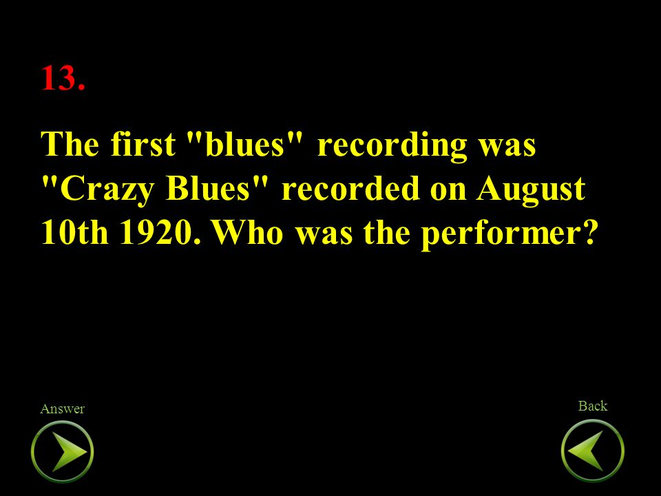13. The first blues recording was Crazy Blues recorded on August 10th 1920.