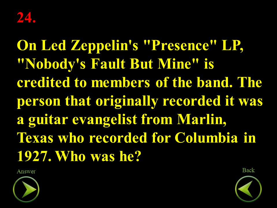 24. On Led Zeppelin s Presence LP, Nobody s Fault But Mine is credited to members of the band.