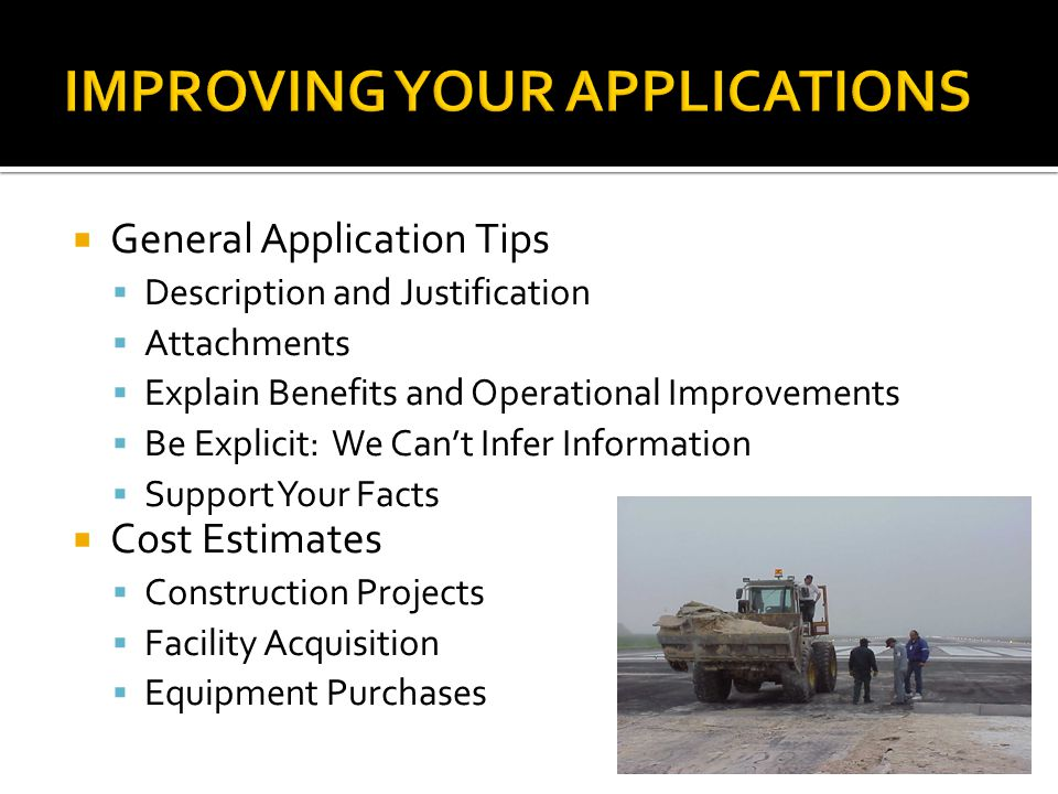  General Application Tips  Description and Justification  Attachments  Explain Benefits and Operational Improvements  Be Explicit: We Can't Infer Information  Support Your Facts  Cost Estimates  Construction Projects  Facility Acquisition  Equipment Purchases