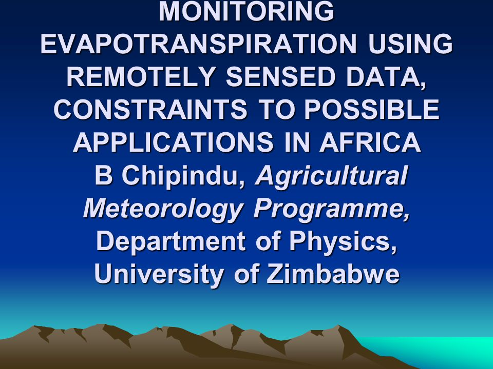 MONITORING EVAPOTRANSPIRATION USING REMOTELY SENSED DATA, CONSTRAINTS TO POSSIBLE APPLICATIONS IN AFRICA B Chipindu, Agricultural Meteorology Programme, Department of Physics, University of Zimbabwe