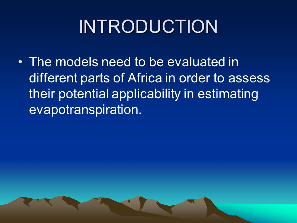 INTRODUCTION The models need to be evaluated in different parts of Africa in order to assess their potential applicability in estimating evapotranspiration.