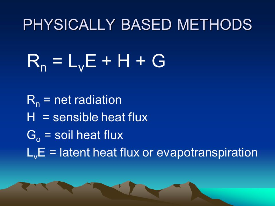 PHYSICALLY BASED METHODS R n = L v E + H + G R n = net radiation H = sensible heat flux G o = soil heat flux L v E = latent heat flux or evapotranspiration