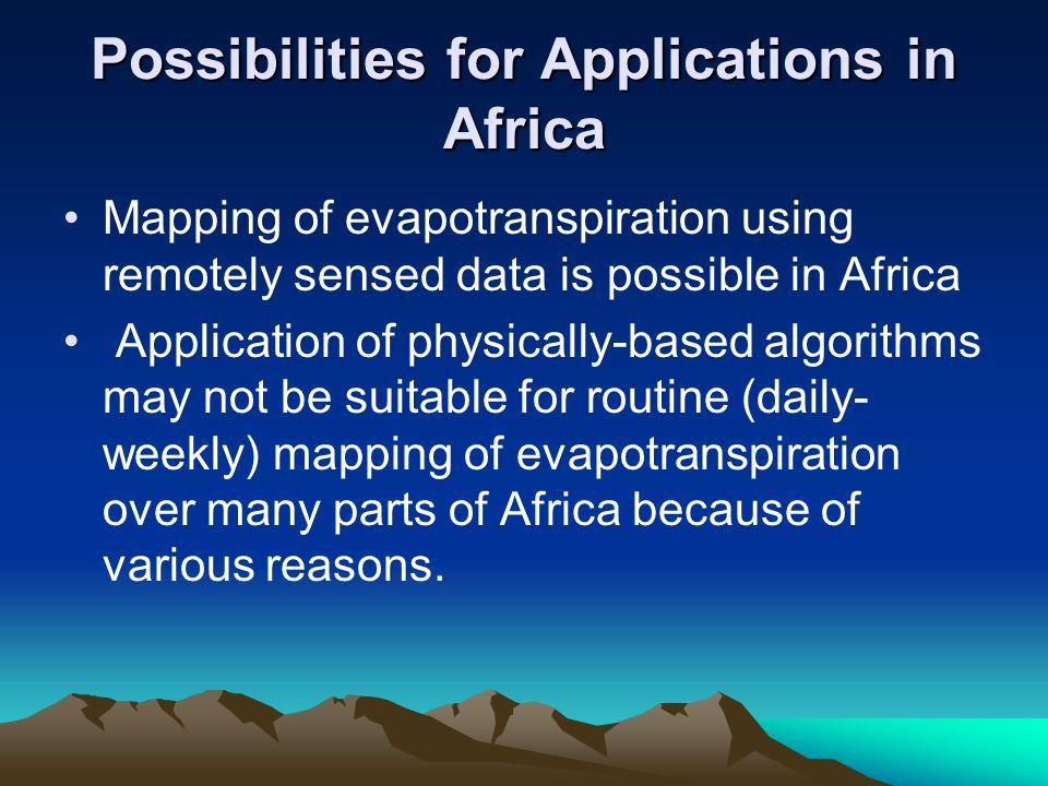 Possibilities for Applications in Africa Mapping of evapotranspiration using remotely sensed data is possible in Africa Application of physically-based algorithms may not be suitable for routine (daily- weekly) mapping of evapotranspiration over many parts of Africa because of various reasons.