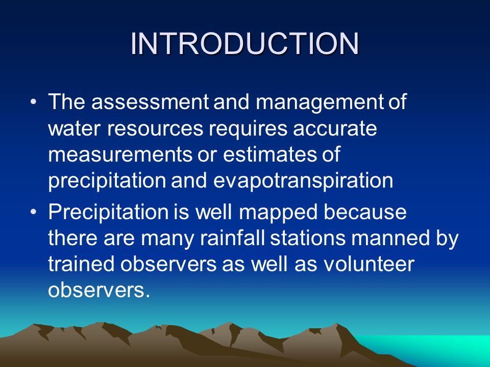 INTRODUCTION The assessment and management of water resources requires accurate measurements or estimates of precipitation and evapotranspiration Precipitation is well mapped because there are many rainfall stations manned by trained observers as well as volunteer observers.