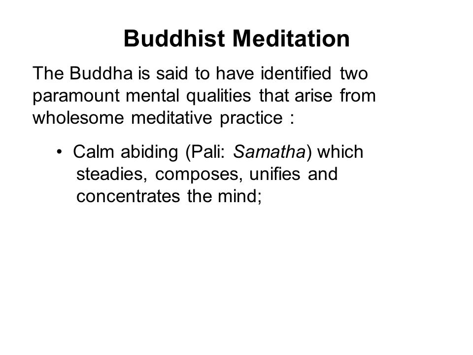 Buddhist Meditation The Buddha is said to have identified two paramount mental qualities that arise from wholesome meditative practice : Calm abiding