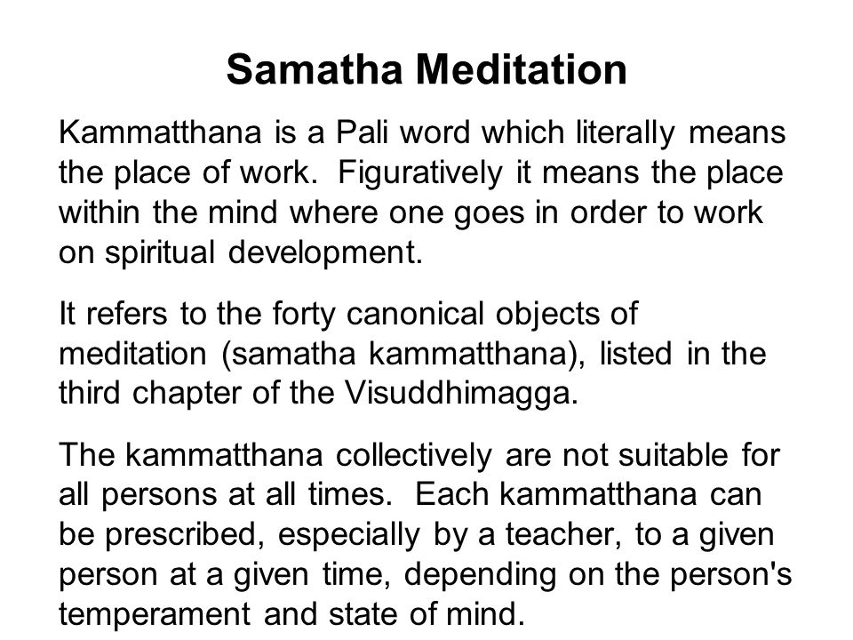 Samatha Meditation Kammatthana is a Pali word which literally means the place of work.