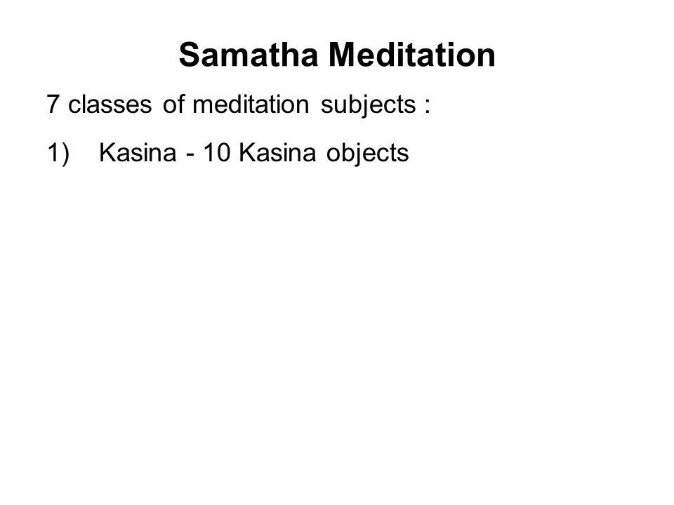 Samatha Meditation 7 classes of meditation subjects : 1) Kasina - 10 Kasina objects 2) Asubha - 10 Corpse objects 3) Annussati - 10 Recollection objects 4) Brahma-vihara - 4 sublime abodes 5) Aruppa - 4 Immaterial spheres 6) Ahare-patikula-sanna - 1 Loathsomeness of food 7) Catu-dhatu-vavatthana 1 Analysis of the 4 elements