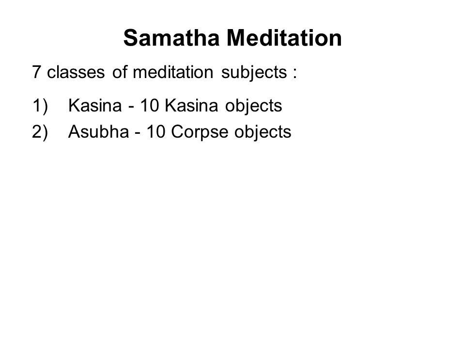 Samatha Meditation 7 classes of meditation subjects : 1) Kasina - 10 Kasina objects 2) Asubha - 10 Corpse objects 3) Annussati - 10 Recollection objec