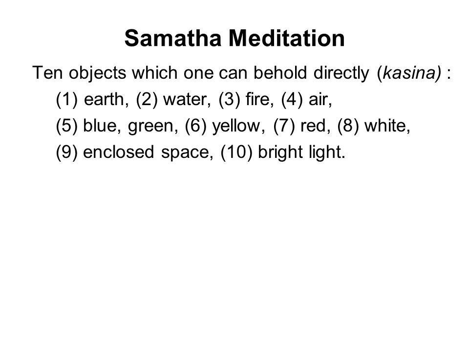 Samatha Meditation Ten objects which one can behold directly (kasina) : (1) earth, (2) water, (3) fire, (4) air, (5) blue, green, (6) yellow, (7) red,