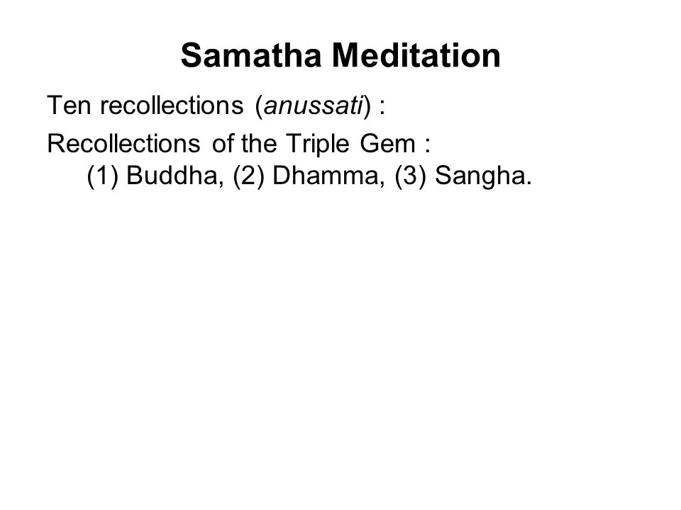 Samatha Meditation Ten recollections (anussati) : Recollections of the Triple Gem : (1) Buddha, (2) Dhamma, (3) Sangha. Recollections of virtues : (4)