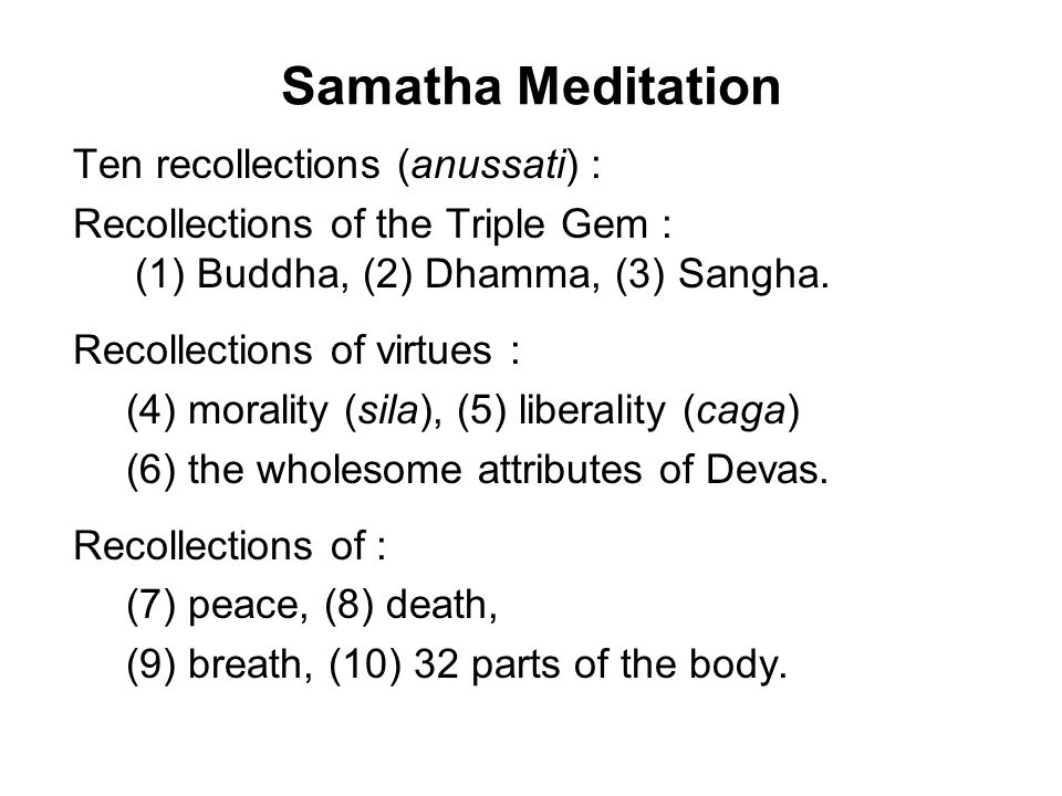 Samatha Meditation Ten recollections (anussati) : Recollections of the Triple Gem : (1) Buddha, (2) Dhamma, (3) Sangha.