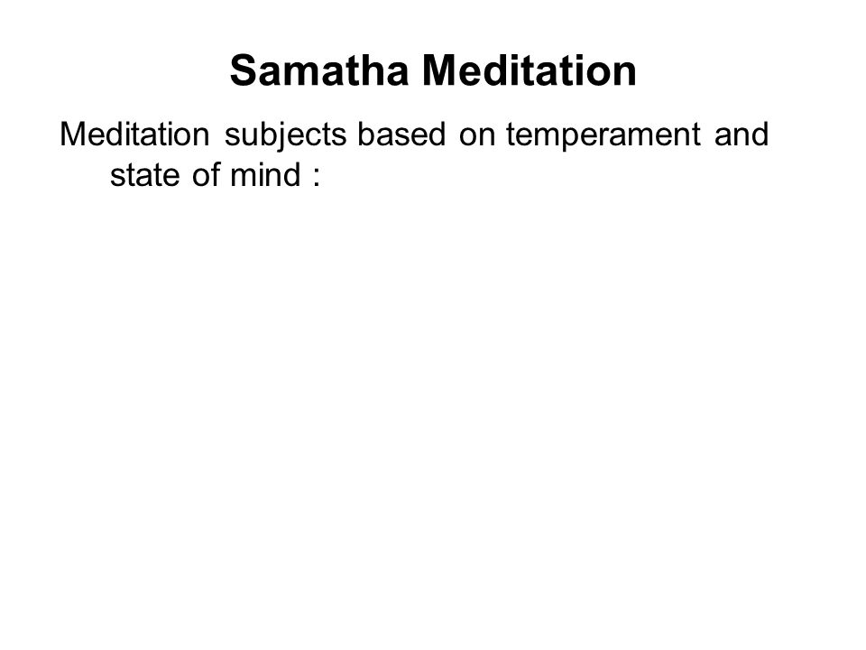 Samatha Meditation Meditation subjects based on temperament and state of mind : Greedy : 10 objects of repulsion; or 32 parts of the body contemplatio