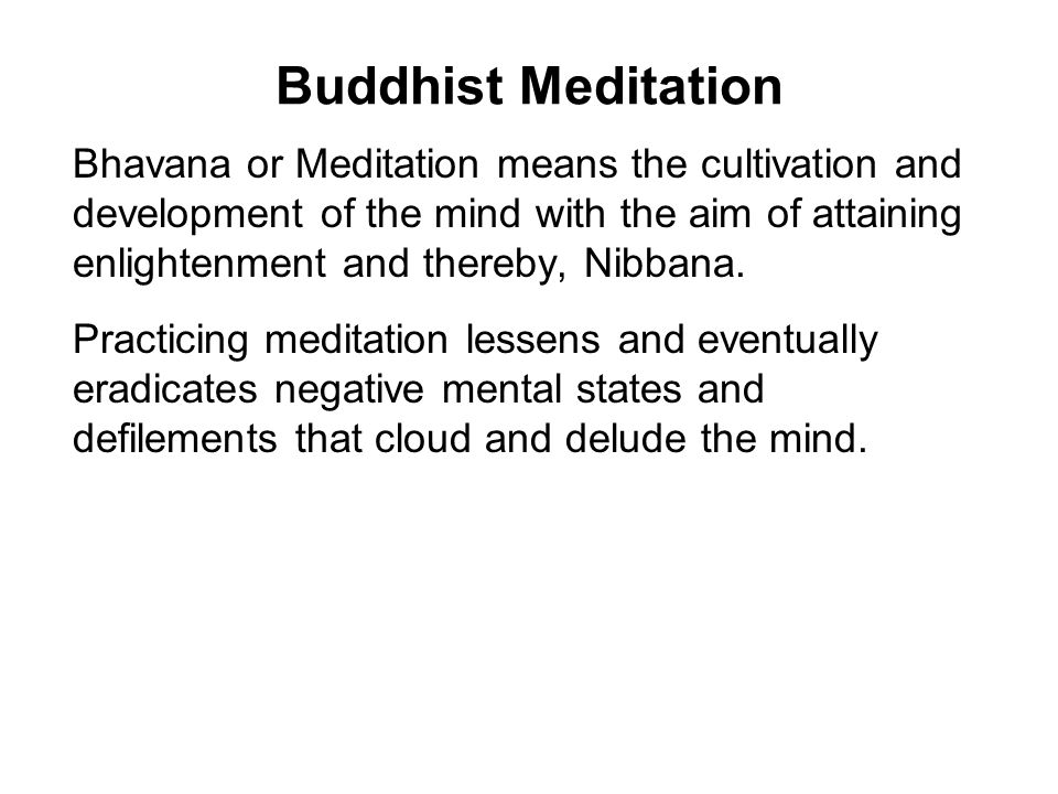 Buddhist Meditation Bhavana or Meditation means the cultivation and development of the mind with the aim of attaining enlightenment and thereby, Nibba
