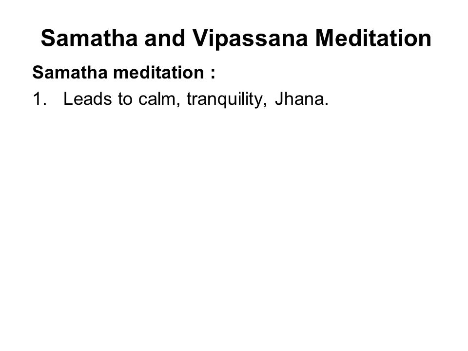 Samatha and Vipassana Meditation Samatha meditation : 1.Leads to calm, tranquility, Jhana.