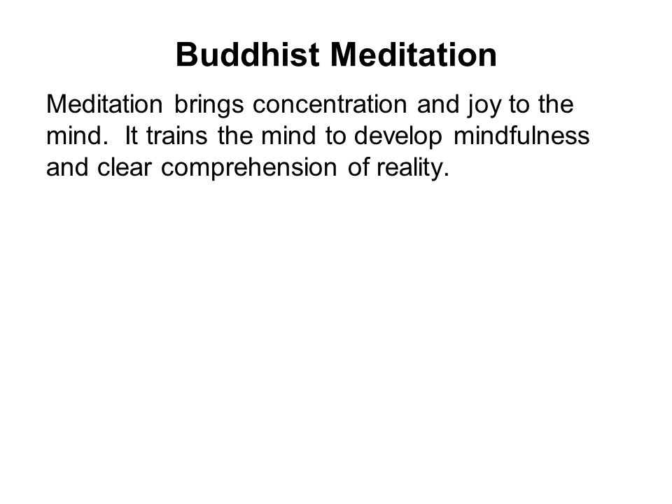 Buddhist Meditation Meditation brings concentration and joy to the mind. It trains the mind to develop mindfulness and clear comprehension of reality.