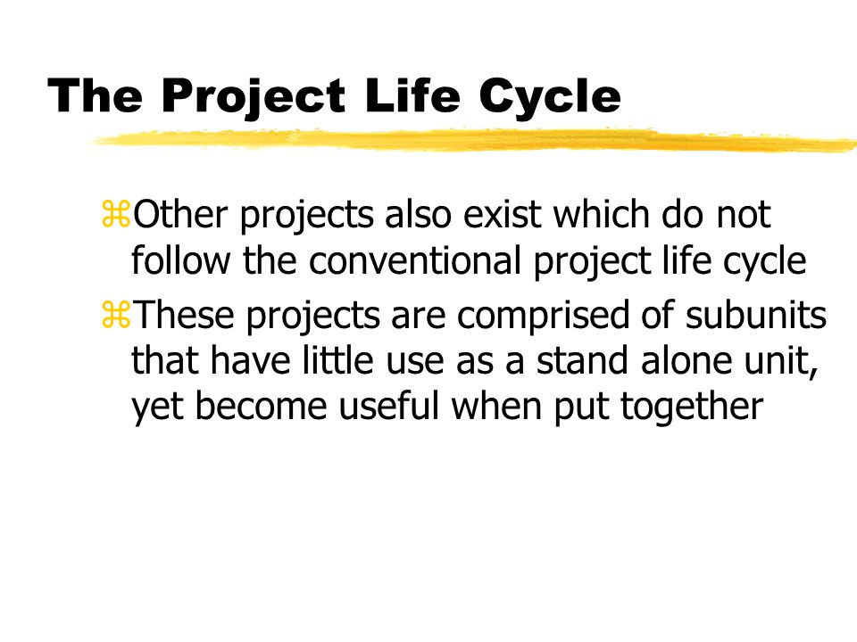 The Project Life Cycle zOther projects also exist which do not follow the conventional project life cycle zThese projects are comprised of subunits th