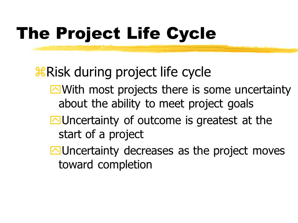 The Project Life Cycle zRisk during project life cycle yWith most projects there is some uncertainty about the ability to meet project goals yUncertai