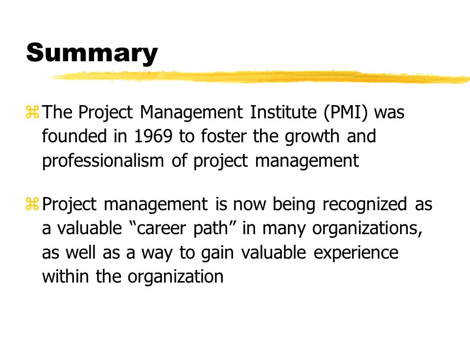 Summary zThe Project Management Institute (PMI) was founded in 1969 to foster the growth and professionalism of project management zProject management