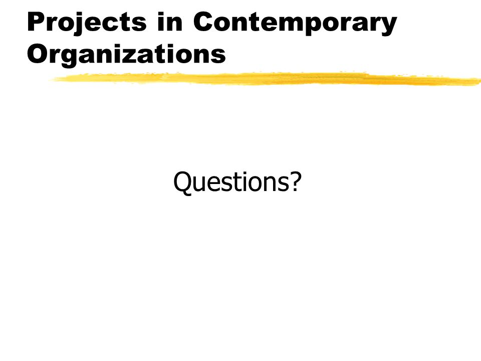 Projects in Contemporary Organizations Questions?